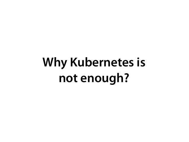 Why Kubernetes is not enough?