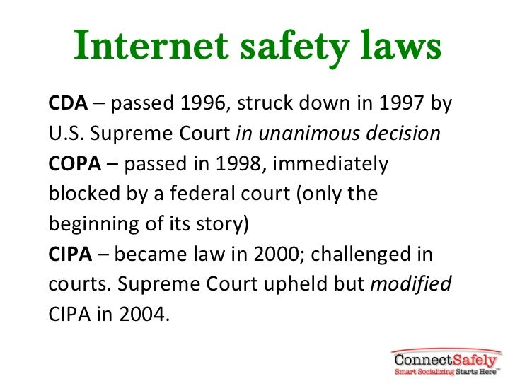 Internet safety lawsCDA – passed 1996, struck down in 1997 byU.S. Supreme Court in unanimous decisionCOPA – passed in 1998...
