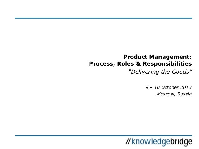 "Product Management: Process, Roles & Responsibilities ""Delivering the Goods"" 9 – 10 October 2013 Moscow, Russia"