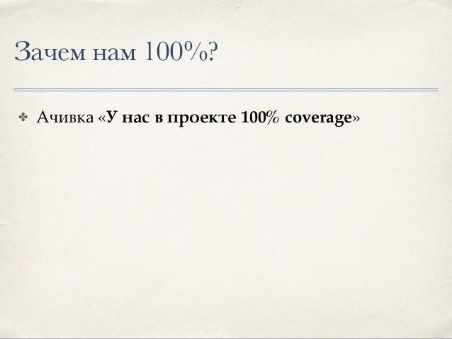 Зачем нам 100%? ✤ Ачивка «У нас в проекте 100% coverage» ✤ Уверенность, что код протестирован полностью