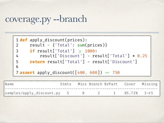 coverage.py --branch 1 def apply_discount(prices): 2 result = {'Total': sum(prices)} 3 if result['Total'] >= 1000: 4 resul...