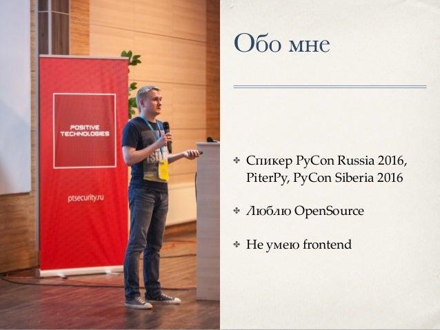 Обо мне ✤ Спикер PyCon Russia 2016, PiterPy, PyCon Siberia 2016 ✤ Люблю OpenSource ✤ Не умею frontend