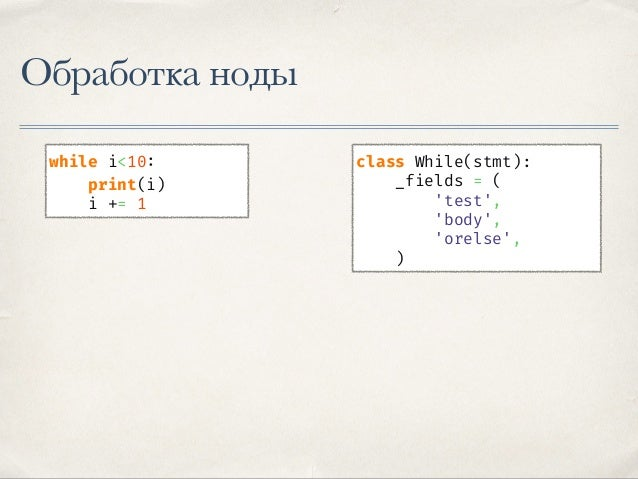 Обработка ноды class While(stmt): _fields = ( 'test', 'body', 'orelse', ) while i<10: print(i) i += 1 else: print('All don...
