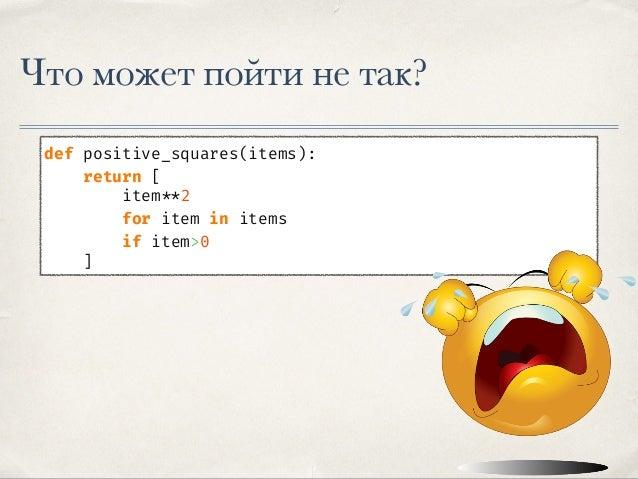 Что может пойти не так? def positive_squares(items): return [ item **2 for item in items if item>0 ] def positive_squares(...