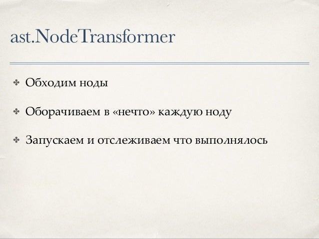 ast.NodeTransformer ✤ Сложно обернуть код, не изменив логику ✤ Не все ноды можно обернуть