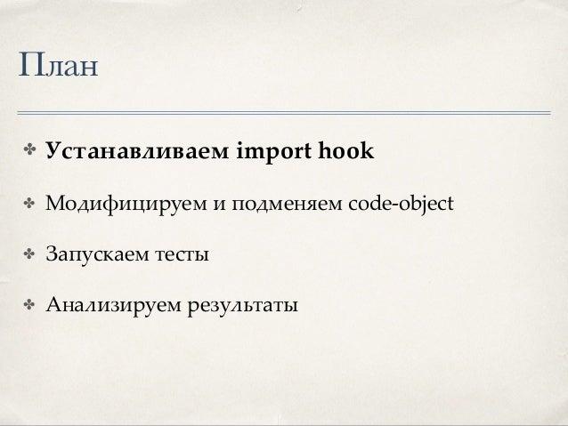 Import hook. Loader. ✤ Получаем байт-код модуля ✤ Получаем исходный код модуля ✤ Модифицируем байт-код ✤ Возвращаем измене...