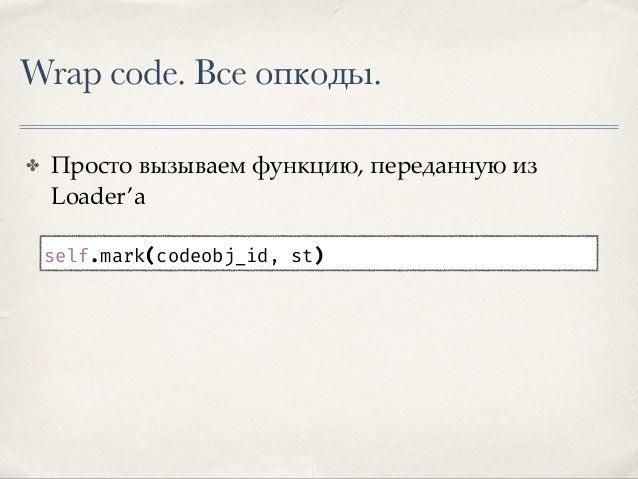 Wrap code. Трассировка. ✤ Добавляем lambda-функцию в константы constants.append( lambda co_id=codeobj_id, opcode=st: self....