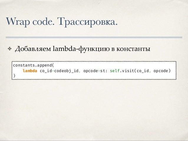 Wrap code. Трассировка. ✤ Добавляем lambda-функцию в константы ✤ Добавляем байт-код для вызова def make_trace(self, consta...