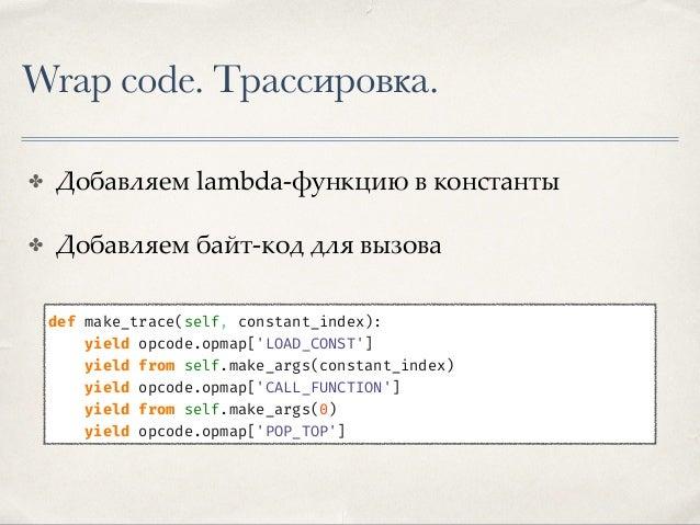 Wrap code. Трассировка. ✤ Добавляем lambda-функцию в константы ✤ Добавляем байт-код для вызова ✤ Не забываем про оригиналь...
