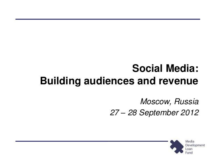 Social Media:Building audiences and revenue                     Moscow, Russia             27 – 28 September 2012