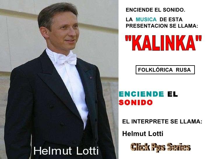 """ENCIENDE EL SONIDO.  LA  MUSICA   DE ESTA PRESENTACION SE LLAMA: EL INTERPRETE SE LLAMA: Helmut Lotti """"KALINKA"""" ..."""