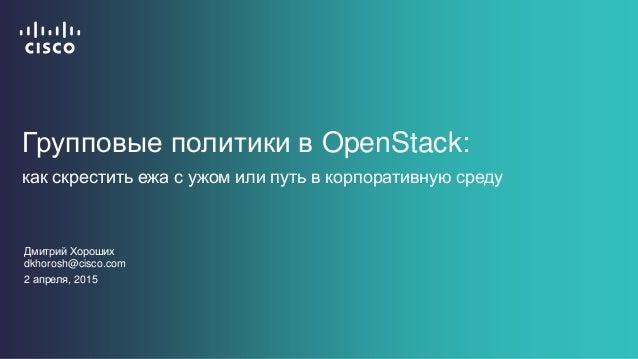 Групповые политики в OpenStack: как скрестить ежа с ужом или путь в корпоративную среду Дмитрий Хороших dkhorosh@cisco.com...