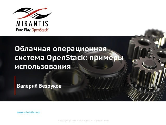 Copyright © 2014 Mirantis, Inc. All rights reserved www.mirantis.com Облачная операционная система OpenStack: примеры испо...