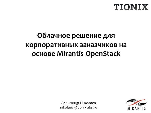 Александр Николаев nikolaev@tionixlabs.ru Облачное решение для корпоративных заказчиков на основе Mirantis OpenStack