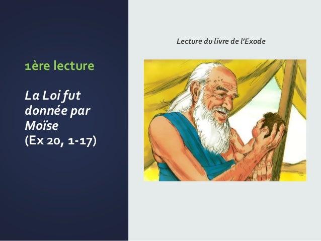1ère lecture La Loi fut donnée par Moïse (Ex 20, 1-17) Lecture du livre de l'Exode
