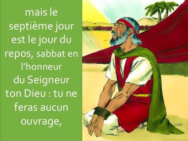 mais le septième jour est le jour du repos, sabbat en l'honneur du Seigneur ton Dieu : tu ne feras aucun ouvrage,