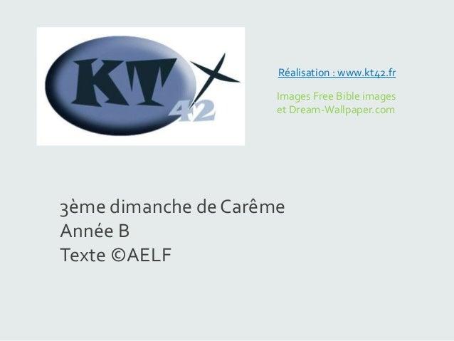 Images Free Bible images et Dream-Wallpaper.com Réalisation : www.kt42.fr 3ème dimanche de Carême Année B Texte ©AELF
