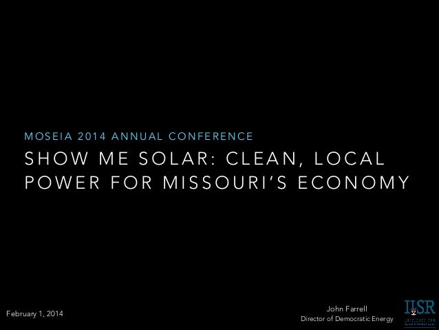 MOSEIA 2014 ANNUAL CONFERENCE  SHOW ME SOLAR: CLEAN, LOCAL POWER FOR MISSOURI'S ECONOMY  February 1, 2014  John Farrell Di...