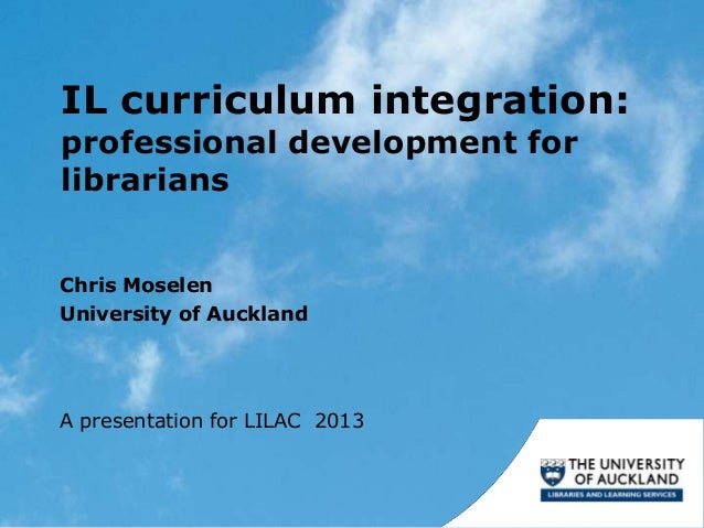 IL curriculum integration:professional development forlibrariansChris MoselenUniversity of AucklandA presentation for LILA...