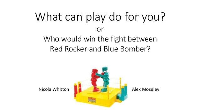 What can play do for you? or Who would win the fight between Red Rocker and Blue Bomber? Nicola Whitton Alex Moseley