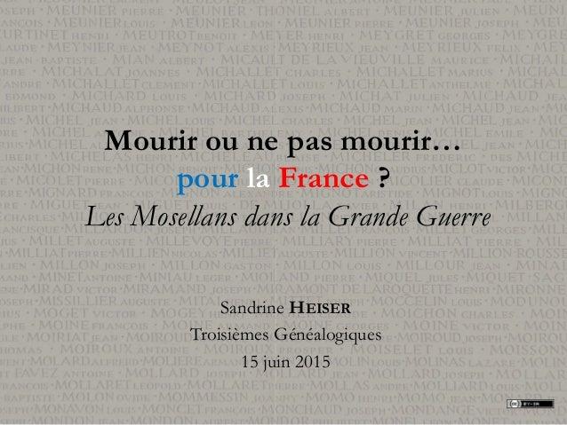 Mourir ou ne pas mourir… pour la France ? Les Mosellans dans la Grande Guerre Sandrine HEISER Troisièmes Généalogiques 15 ...