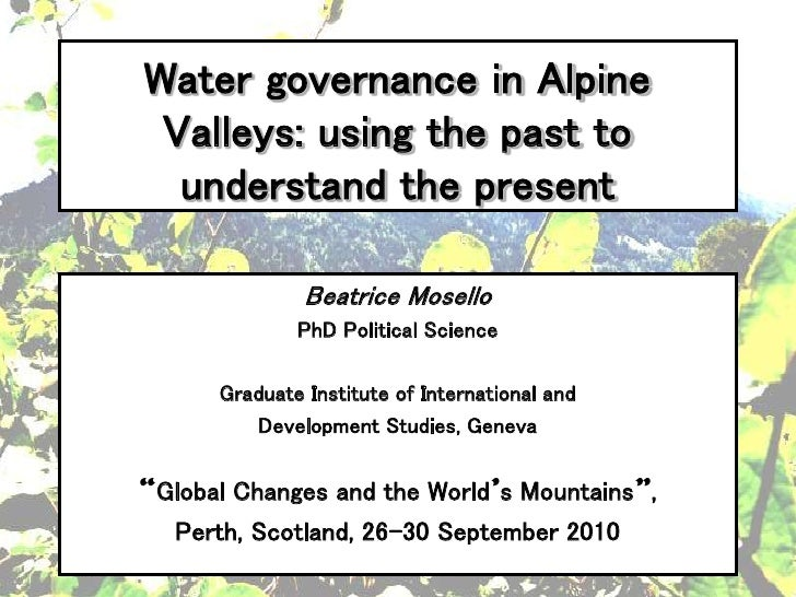 Water governance in Alpine Valleys: using the past to  understand the present              Beatrice Mosello             Ph...