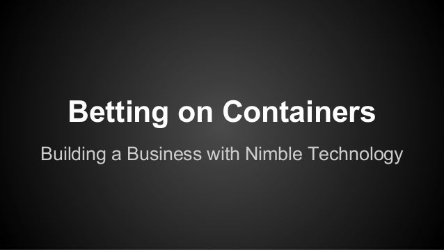 Betting on Containers Building a Business with Nimble Technology