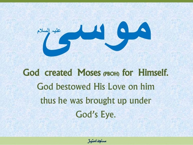 موسی God created Moses (PBOH) for Himself. God bestowed His Love on him thus he was brought up under God's Eye. السالم...
