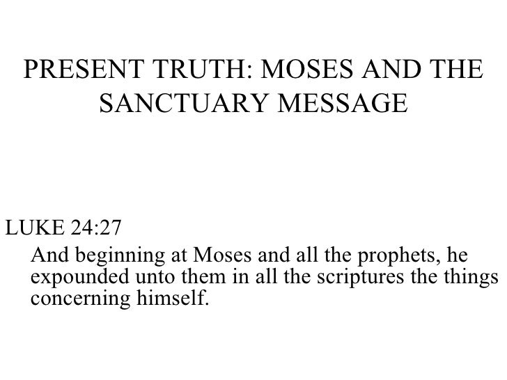 PRESENT TRUTH: MOSES AND THE SANCTUARY MESSAGE <ul><li>LUKE 24:27 </li></ul><ul><ul><li>And beginning at Moses and all the...