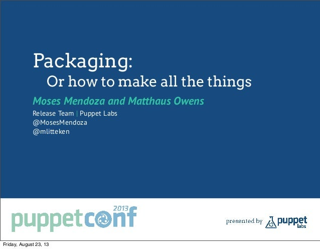 Packaging: Or how to make all the things Moses Mendoza and Matthaus Owens Release Team | Puppet Labs @MosesMendoza @mlitte...