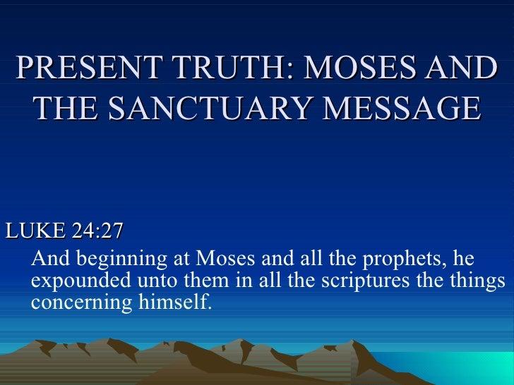 PRESENT TRUTH: MOSES AND THE SANCTUARY MESSAGE <ul><li>LUKE 24:27 </li></ul><ul><ul><li>And beginning at Moses and all the...