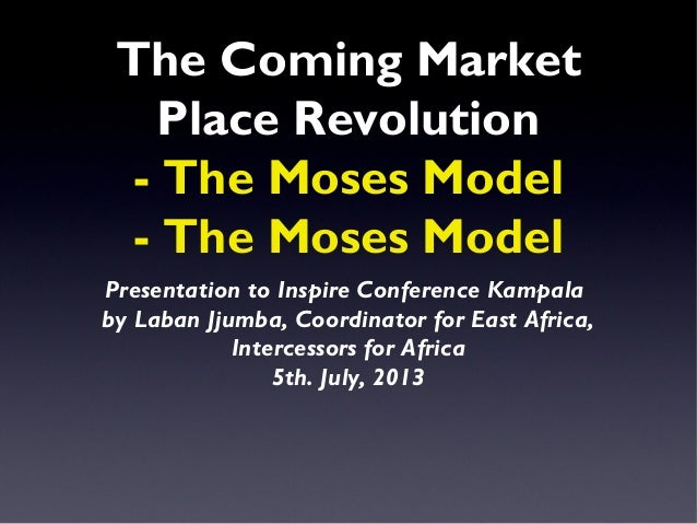 The Coming Market Place Revolution - The Moses Model - The Moses Model Presentation to Inspire Conference Kampala by Laban...
