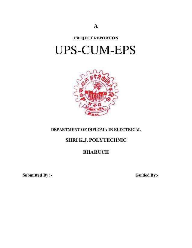 A PROJECT REPORT ON  UPS-CUM-EPS  DEPARTMENT OF DIPLOMA IN ELECTRICAL  SHRI K.J. POLYTECHNIC BHARUCH  Submitted By: -  Gui...
