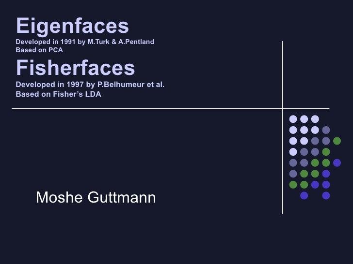 Eigenfaces Developed in 1991 by M.Turk & A.Pentland Based on PCA Fisherfaces Developed in 1997 by P.Belhumeur et al. Based...