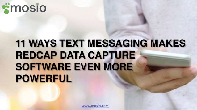 11 WAYS TEXT MESSAGING MAKES REDCAP DATA CAPTURE SOFTWARE EVEN MORE POWERFUL www.mosio.com