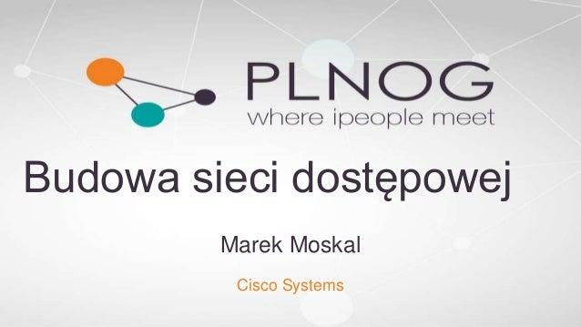 Budowa sieci dostępowej Marek Moskal Cisco Systems