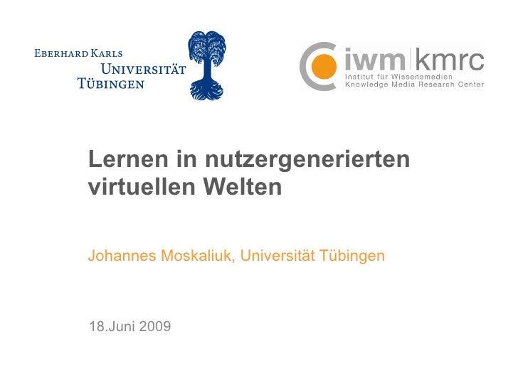 Lernen in nutzergenerierten virtuellen Welten Johannes Moskaliuk, Universität Tübingen 18.Juni 2009