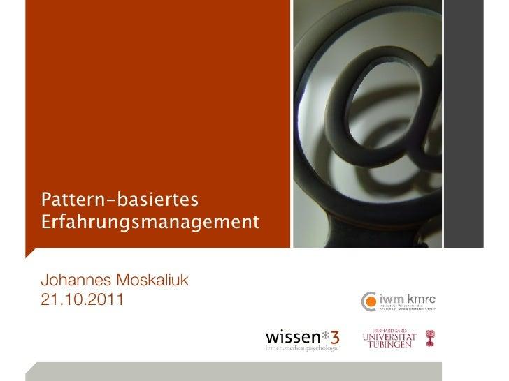 Pattern-basiertesErfahrungsmanagementJohannes Moskaliuk21.10.2011