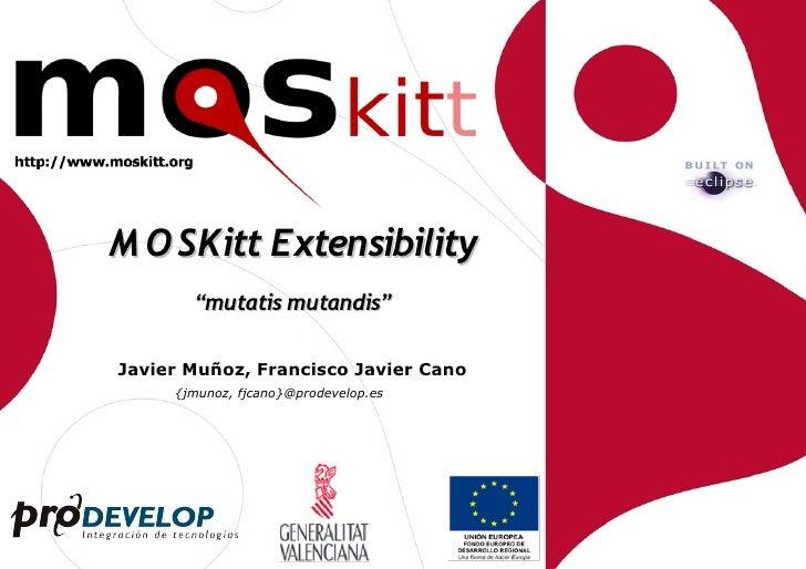 "M O SKitt Extensibility        ""mutatis mutandis""  Javier Muñoz, Francisco Javier Cano      {jmunoz, fjcano}@prodevelop.es"
