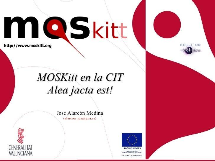MOSKitt en la CIT  Alea jacta est!    José Alarcón Medina      (alarcon_jos@gva.es)