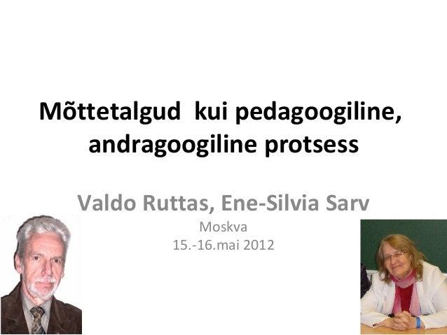 Mõttetalgud kui pedagoogiline,   andragoogiline protsess   Valdo Ruttas, Ene-Silvia Sarv                Moskva            ...