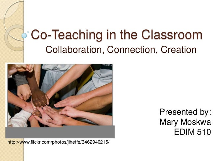 Co-Teaching in the Classroom<br />Collaboration, Connection, Creation<br />Presented by:<br />Mary Moskwa<br />EDIM 510<br...