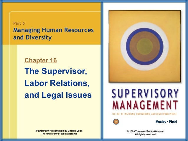 Part 6  Managing Human Resources and Diversity  Chapter 16  The Supervisor, Labor Relations, and Legal Issues Mosley • Pie...
