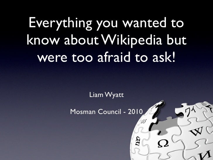 Everything you wanted to know about Wikipedia but  were too afraid to ask!             Liam Wyatt        Mosman Council - ...