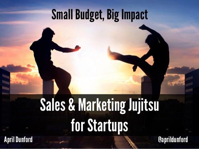 April Dunford @aprildunford Small Budget, Big Impact Sales & Marketing Jujitsu for Startups