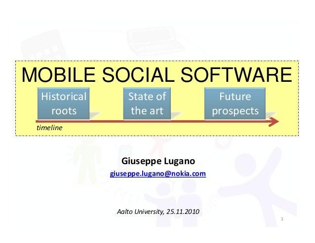 MOBILE SOCIAL SOFTWARE timeline Historical roots State of the art Future prospects Giuseppe Lugano giuseppe.lugano@nokia.c...