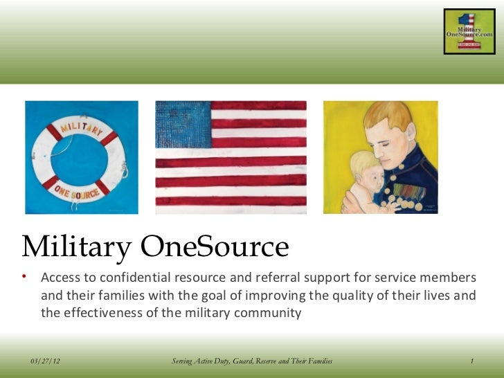 Military OneSource• Access to confidential resource and referral support for service members  and their families with the ...