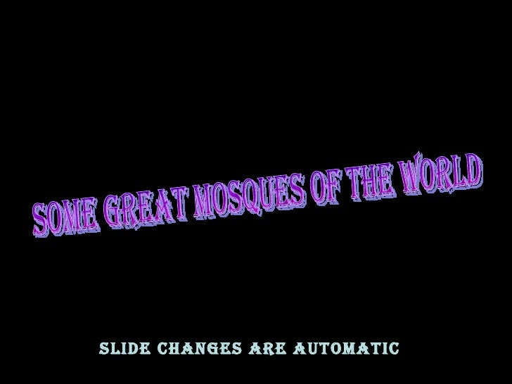 SOME GREAT MOSQUES OF THE WORLD SLIDE CHANGES ARE AUTOMATIC