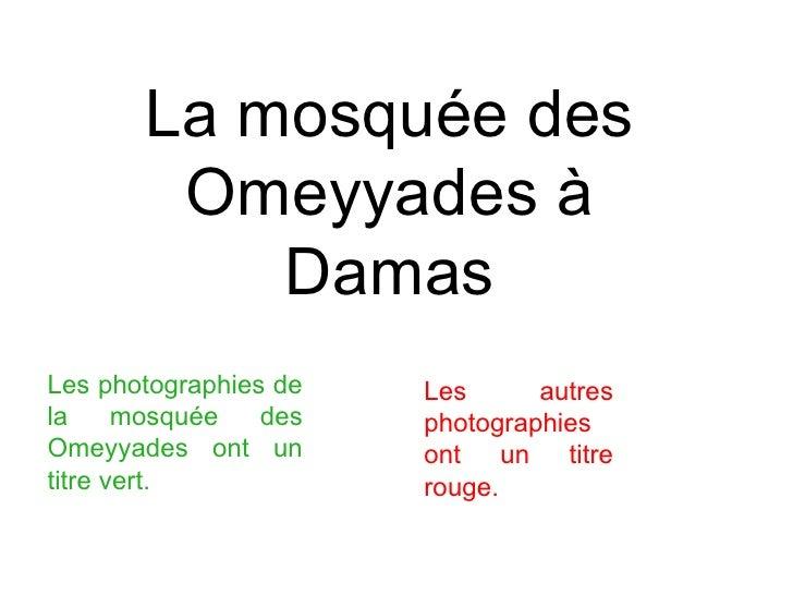 La mosquée des Omeyyades à Damas Les photographies de la mosquée des Omeyyades ont un titre vert.   Les autres photographi...