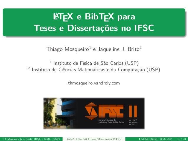 LATEX e BibTEX para Teses e Disserta¸c˜oes no IFSC Thiago Mosqueiro1 e Jaqueline J. Brito2 1 Instituto de F´ısica de S˜ao ...